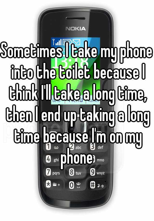 Sometimes I take my phone into the toilet because I think I'll take a long time, then I end up taking a long time because I'm on my phone