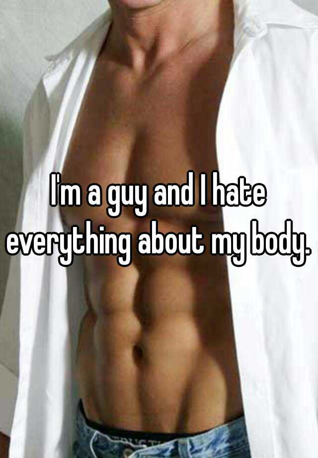 I'm a guy and I hate everything about my body.
