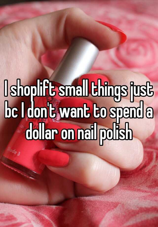 I shoplift small things just bc I don't want to spend a dollar on nail polish