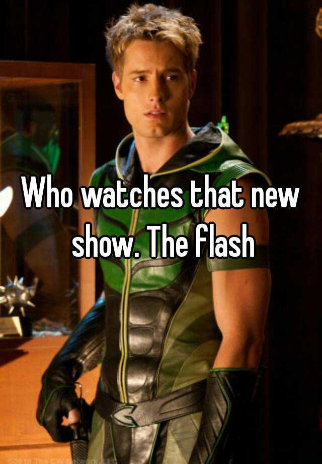Who watches that new show. The flash