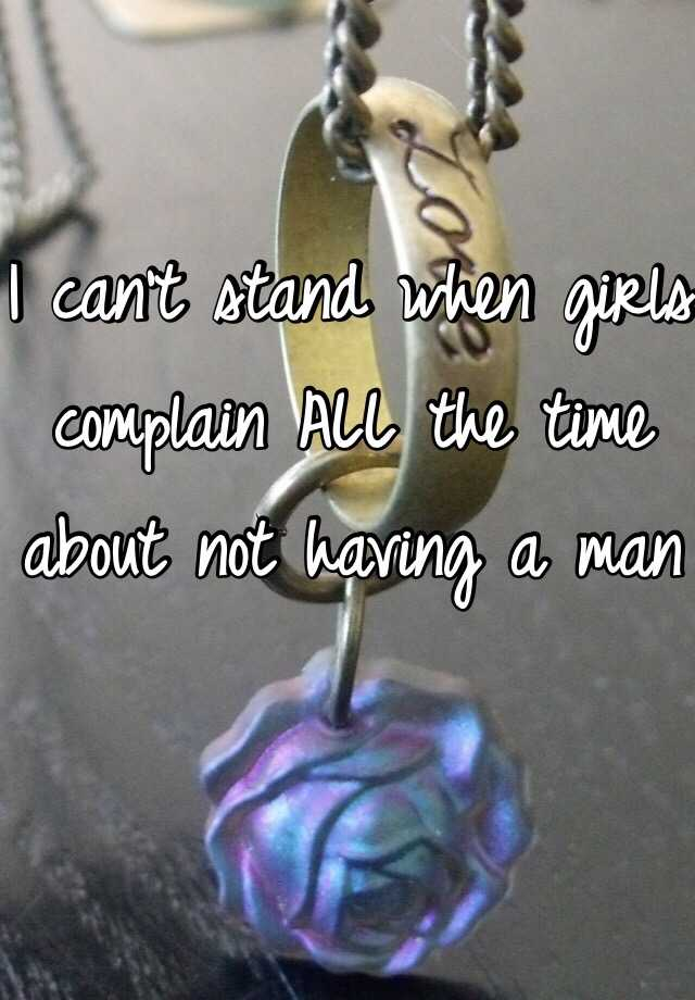I can't stand when girls complain ALL the time about not having a man