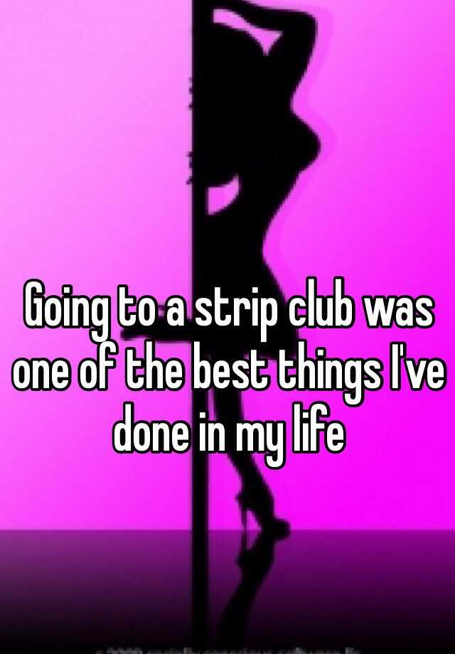 Going to a strip club was one of the best things I've done in my life