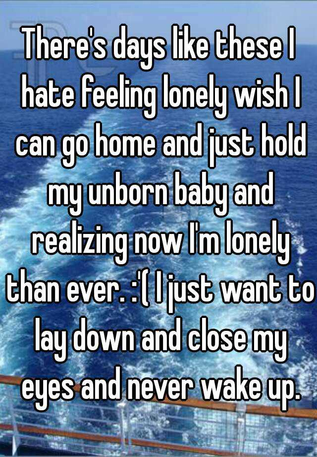 There's days like these I hate feeling lonely wish I can go home and just hold my unborn baby and realizing now I'm lonely than ever. :'( I just want to lay down and close my eyes and never wake up.