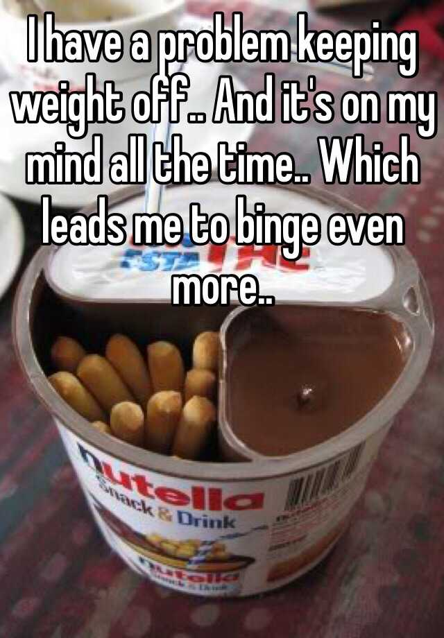 I have a problem keeping weight off.. And it's on my mind all the time.. Which leads me to binge even more..