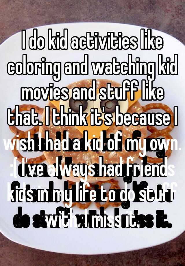 I do kid activities like coloring and watching kid movies and stuff like that. I think it's because I wish I had a kid of my own. :( I've always had friends kids in my life to do stuff with. I miss it.