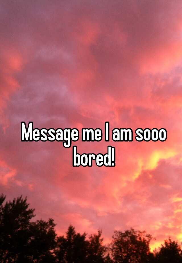 Message me I am sooo bored!