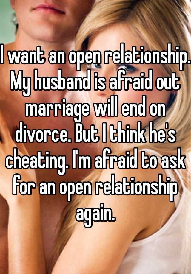 I want an open relationship. My husband is afraid out marriage will end on divorce. But I think he's cheating. I'm afraid to ask for an open relationship again.