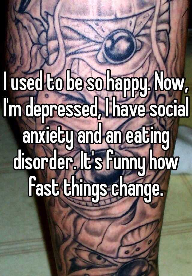 I used to be so happy. Now, I'm depressed, I have social anxiety and an eating disorder. It's funny how fast things change.