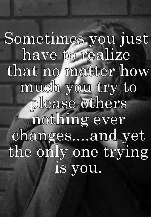 Sometimes you just have to realize  that no matter how much you try to please others nothing ever changes....and yet the only one trying is you.