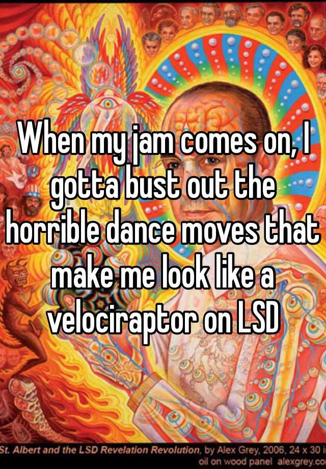 When my jam comes on, I gotta bust out the horrible dance moves that make me look like a velociraptor on LSD