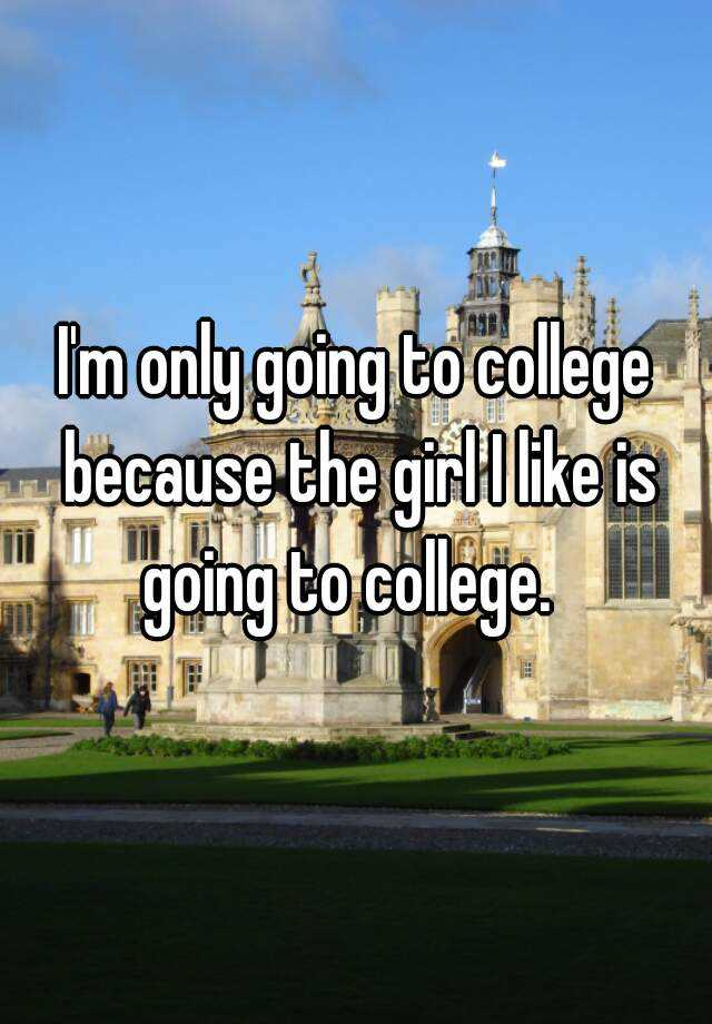 I'm only going to college because the girl I like is going to college.