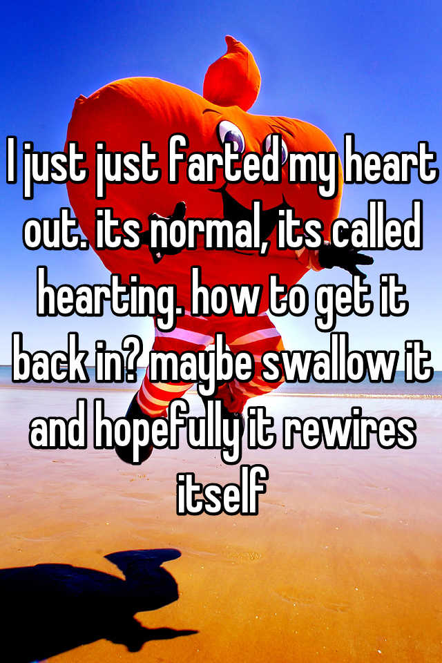I just just farted my heart out. its normal, its called hearting. how to get it back in? maybe swallow it and hopefully it rewires itself
