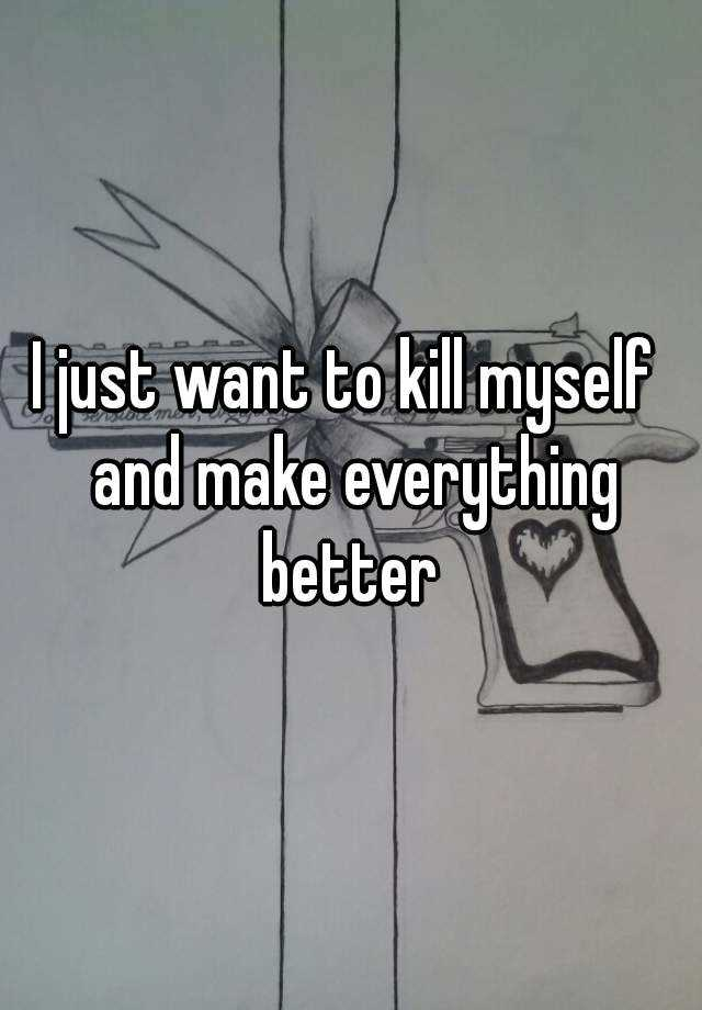 I just want to kill myself  and make everything better