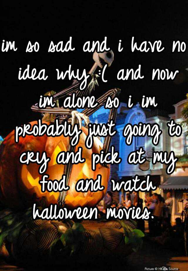 im so sad and i have no idea why :( and now im alone so i im probably just going to cry and pick at my food and watch halloween movies.