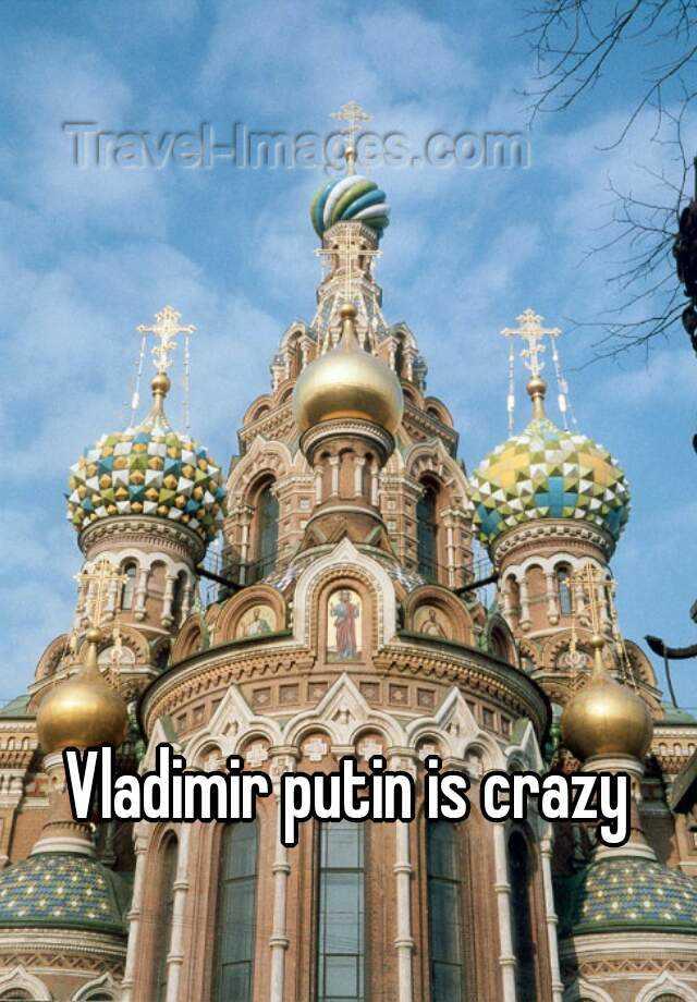 Vladimir putin is crazy