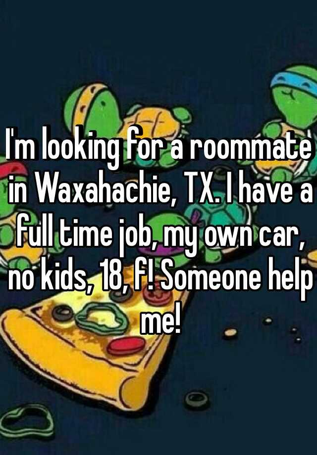 I'm looking for a roommate in Waxahachie, TX. I have a full time job, my own car, no kids, 18, f! Someone help me!
