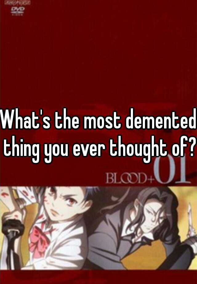 What's the most demented thing you ever thought of?