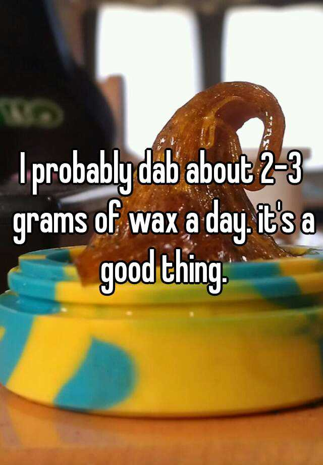 I probably dab about 2-3 grams of wax a day. it's a good thing.