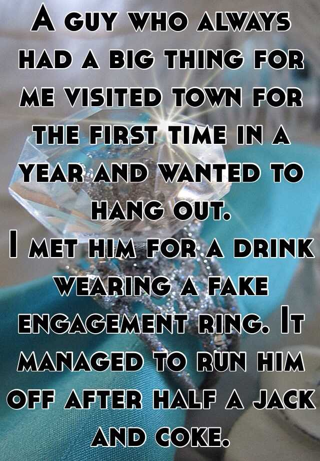 A guy who always had a big thing for me visited town for the first time in a year and wanted to hang out. I met him for a drink wearing a fake engagement ring. It managed to run him off after half a jack and coke.