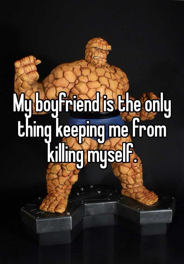 My boyfriend is the only thing keeping me from killing myself.