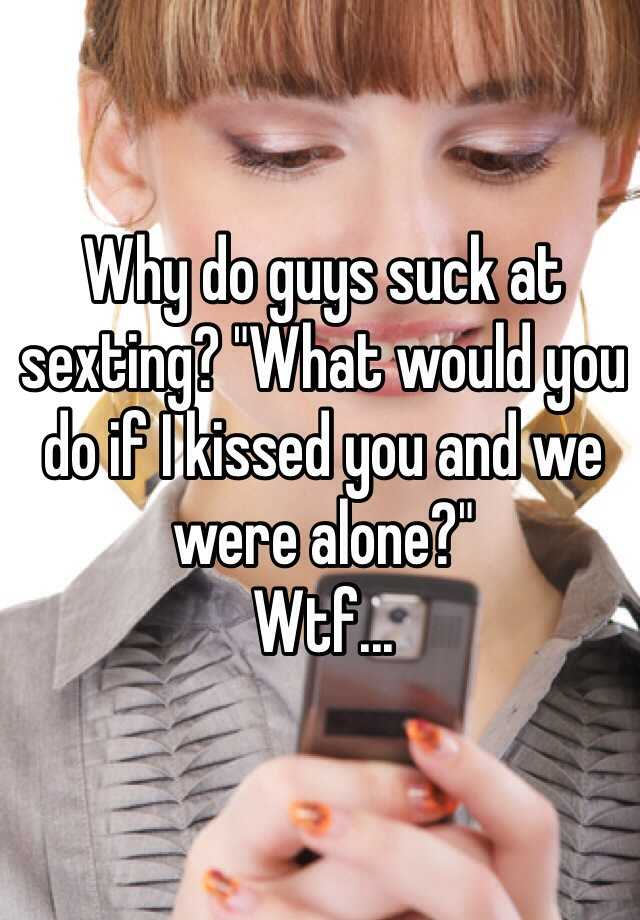 """Why do guys suck at sexting? """"What would you do if I kissed you and we were alone?""""  Wtf..."""