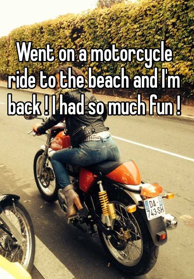 Went on a motorcycle ride to the beach and I'm back ! I had so much fun !