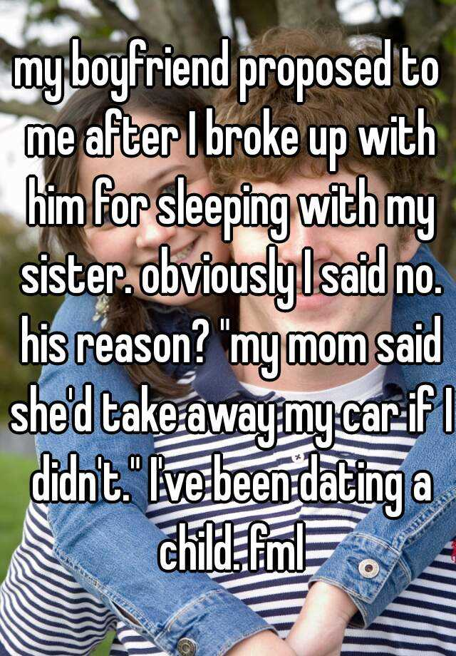 "my boyfriend proposed to me after I broke up with him for sleeping with my sister. obviously I said no. his reason? ""my mom said she'd take away my car if I didn't."" I've been dating a child. fml"