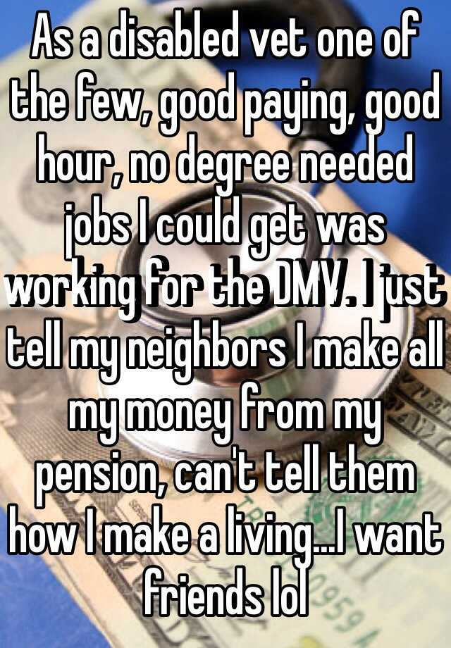 As a disabled vet one of the few, good paying, good hour, no degree needed jobs I could get was working for the DMV. I just tell my neighbors I make all my money from my pension, can't tell them how I make a living...I want friends lol