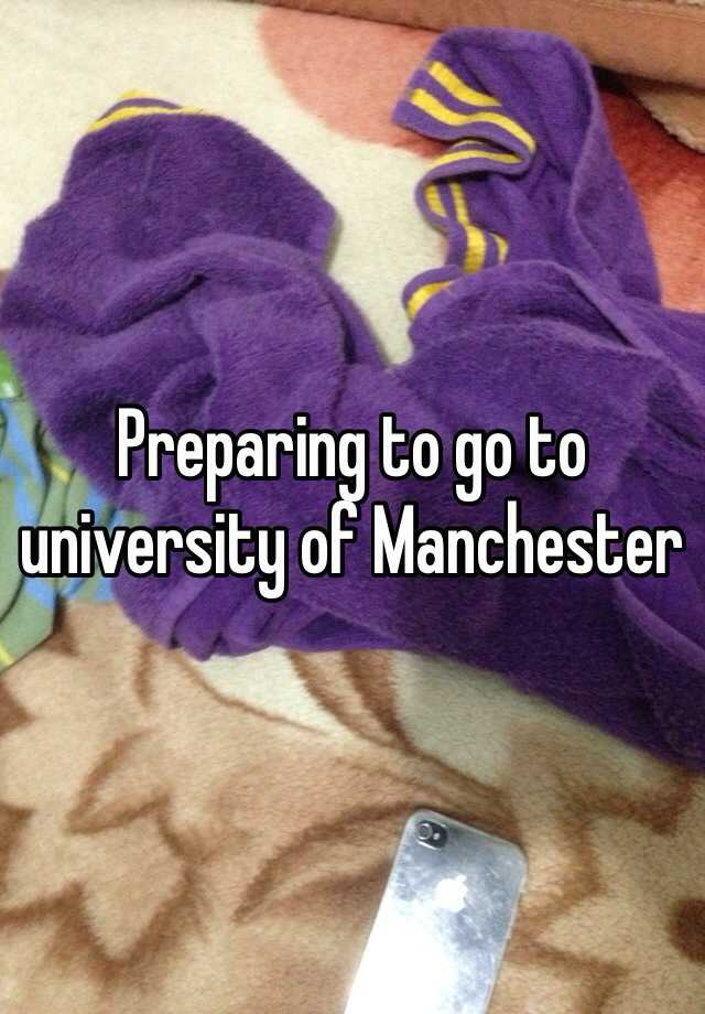 Preparing to go to university of Manchester