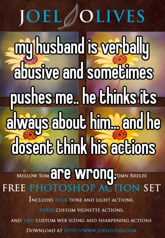 my husband is verbally abusive and sometimes pushes me.. he thinks its always about him... and he dosent think his actions are wrong.