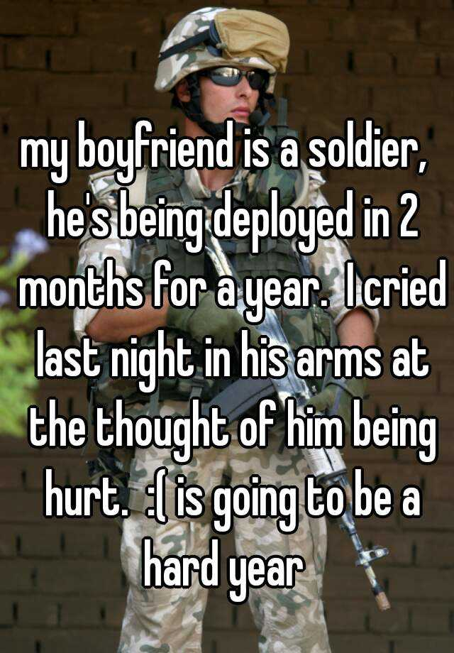 my boyfriend is a soldier,  he's being deployed in 2 months for a year.  I cried last night in his arms at the thought of him being hurt.  :( is going to be a hard year