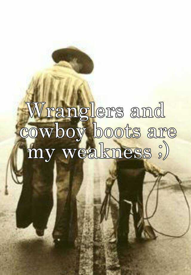 Wranglers and cowboy boots are my weakness ;)