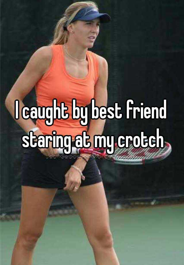 I caught by best friend staring at my crotch