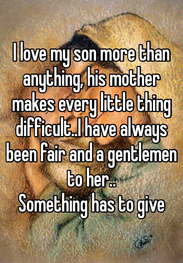 I love my son more than anything, his mother makes every little thing difficult..I have always been fair and a gentlemen to her.. Something has to give