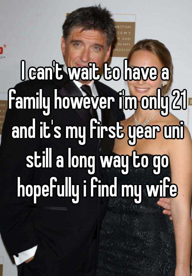 I can't wait to have a family however i'm only 21 and it's my first year uni still a long way to go hopefully i find my wife