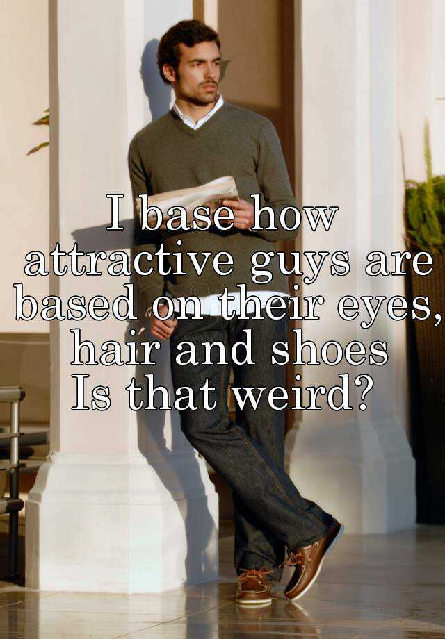 I base how attractive guys are based on their eyes, hair and shoes Is that weird?