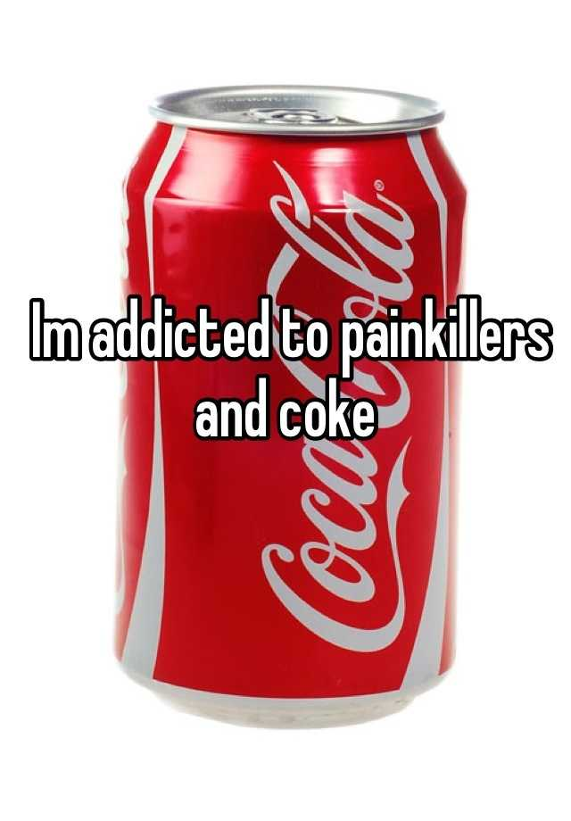 Im addicted to painkillers and coke