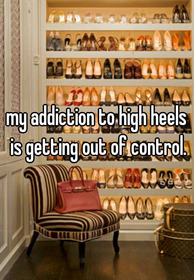 my addiction to high heels is getting out of control.