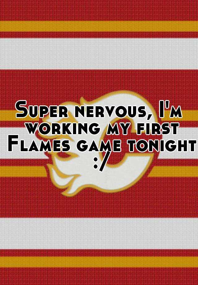 Super nervous, I'm working my first Flames game tonight :/