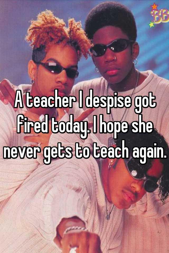 A teacher I despise got fired today. I hope she never gets to teach again.