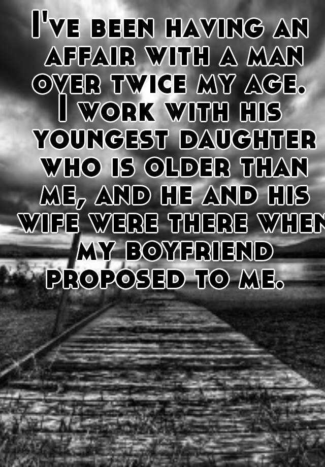 I've been having an affair with a man over twice my age.  I work with his youngest daughter who is older than me, and he and his wife were there when my boyfriend proposed to me.