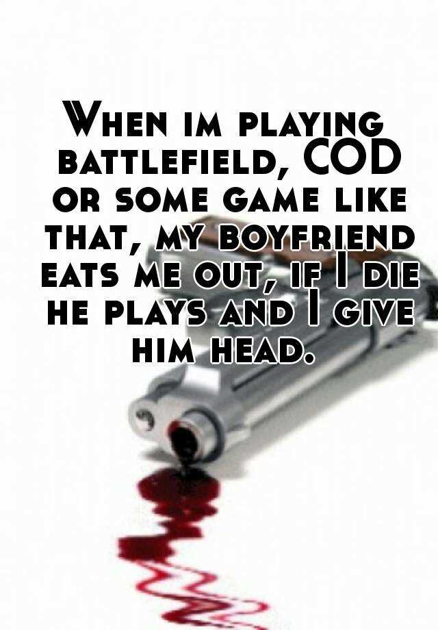 When im playing battlefield, COD or some game like that, my boyfriend eats me out, if I die he plays and I give him head.