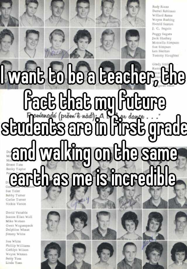 I want to be a teacher, the fact that my future students are in first grade and walking on the same earth as me is incredible