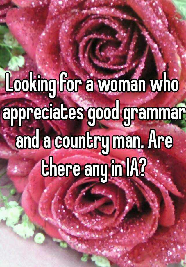 Looking for a woman who appreciates good grammar and a country man. Are there any in IA?