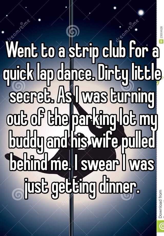 Went to a strip club for a quick lap dance. Dirty little secret. As I was turning out of the parking lot my buddy and his wife pulled behind me. I swear I was just getting dinner.