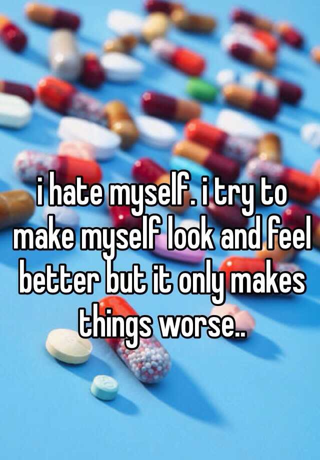 i hate myself. i try to make myself look and feel better but it only makes things worse..