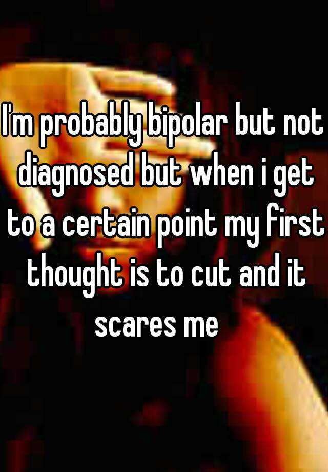 I'm probably bipolar but not diagnosed but when i get to a certain point my first thought is to cut and it scares me