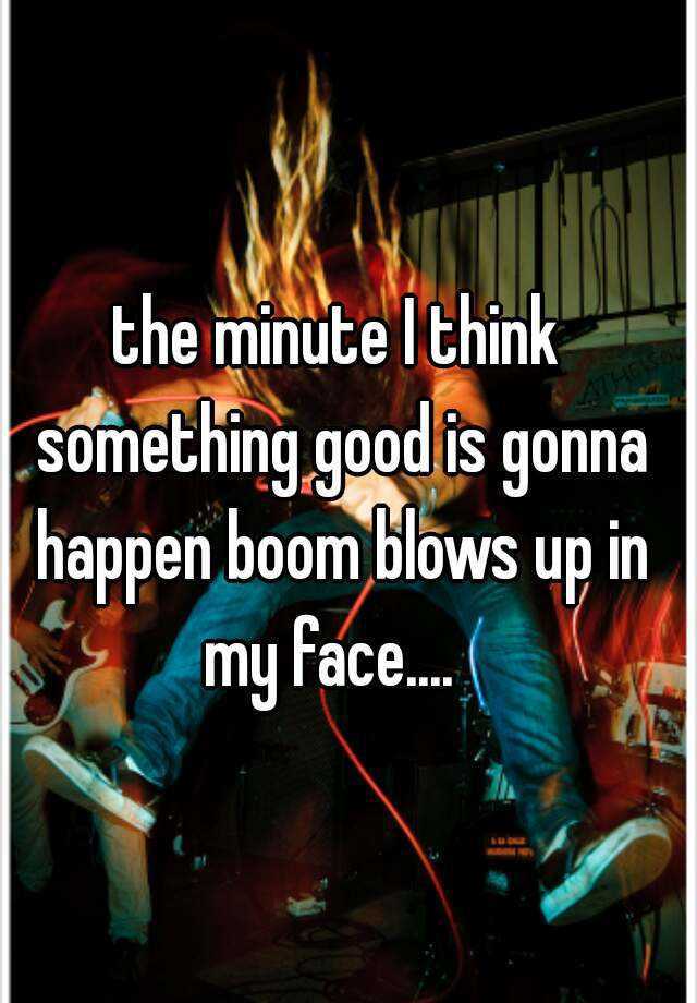 the minute I think something good is gonna happen boom blows up in my face....