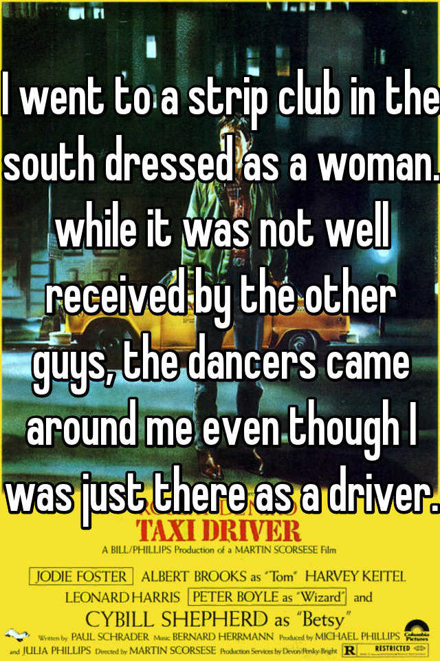 I went to a strip club in the south dressed as a woman. while it was not well received by the other guys, the dancers came around me even though I was just there as a driver.