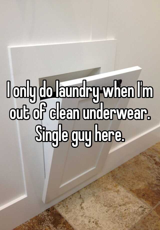 I only do laundry when I'm out of clean underwear. Single guy here.